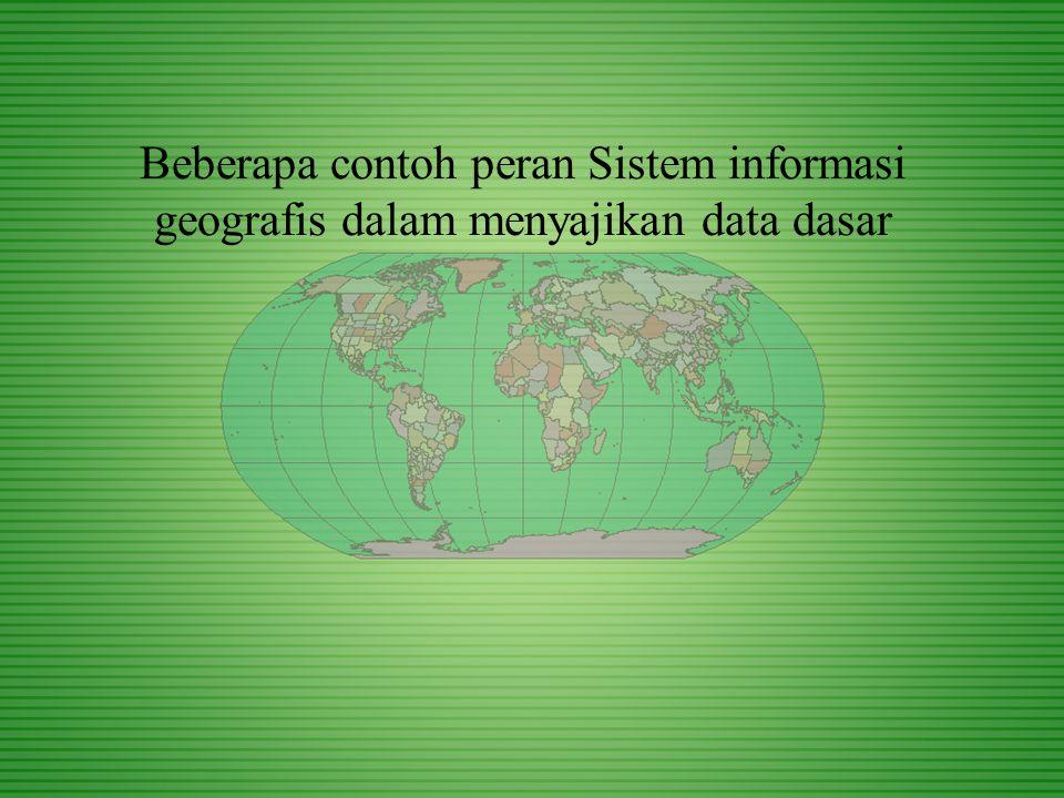 Beberapa contoh peran Sistem informasi geografis dalam menyajikan data dasar