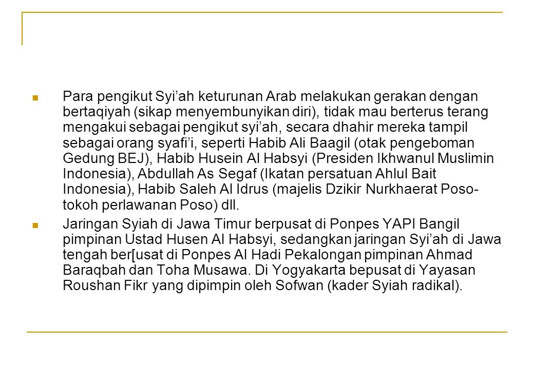 Para pengikut Syi'ah keturunan Arab melakukan gerakan dengan bertaqiyah (sikap menyembunyikan diri), tidak mau berterus terang mengakui sebagai pengikut syi'ah, secara dhahir mereka tampil sebagai orang syafi'i, seperti Habib Ali Baagil (otak pengeboman Gedung BEJ), Habib Husein Al Habsyi (Presiden Ikhwanul Muslimin Indonesia), Abdullah As Segaf (Ikatan persatuan Ahlul Bait Indonesia), Habib Saleh Al Idrus (majelis Dzikir Nurkhaerat Poso-tokoh perlawanan Poso) dll.