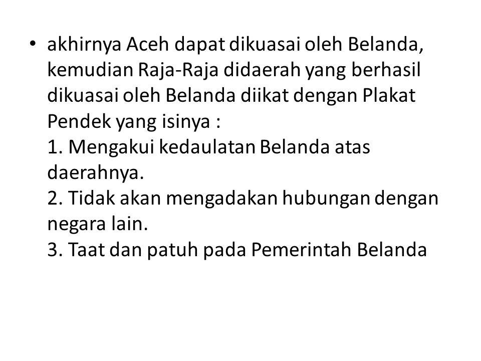 akhirnya Aceh dapat dikuasai oleh Belanda, kemudian Raja-Raja didaerah yang berhasil dikuasai oleh Belanda diikat dengan Plakat Pendek yang isinya : 1.