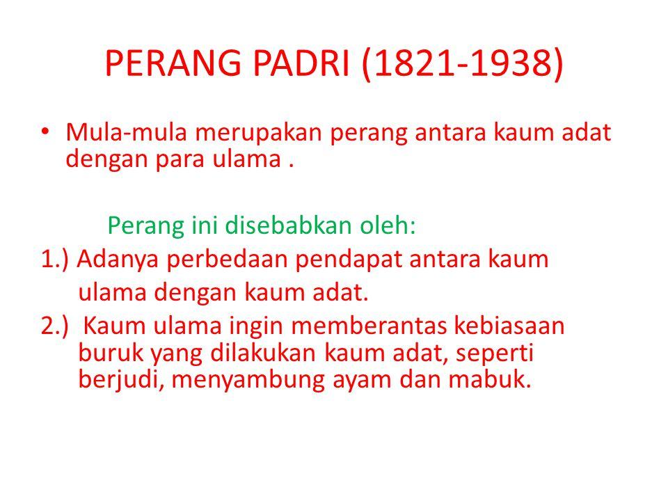 PERANG PADRI (1821-1938) Mula-mula merupakan perang antara kaum adat dengan para ulama . Perang ini disebabkan oleh: