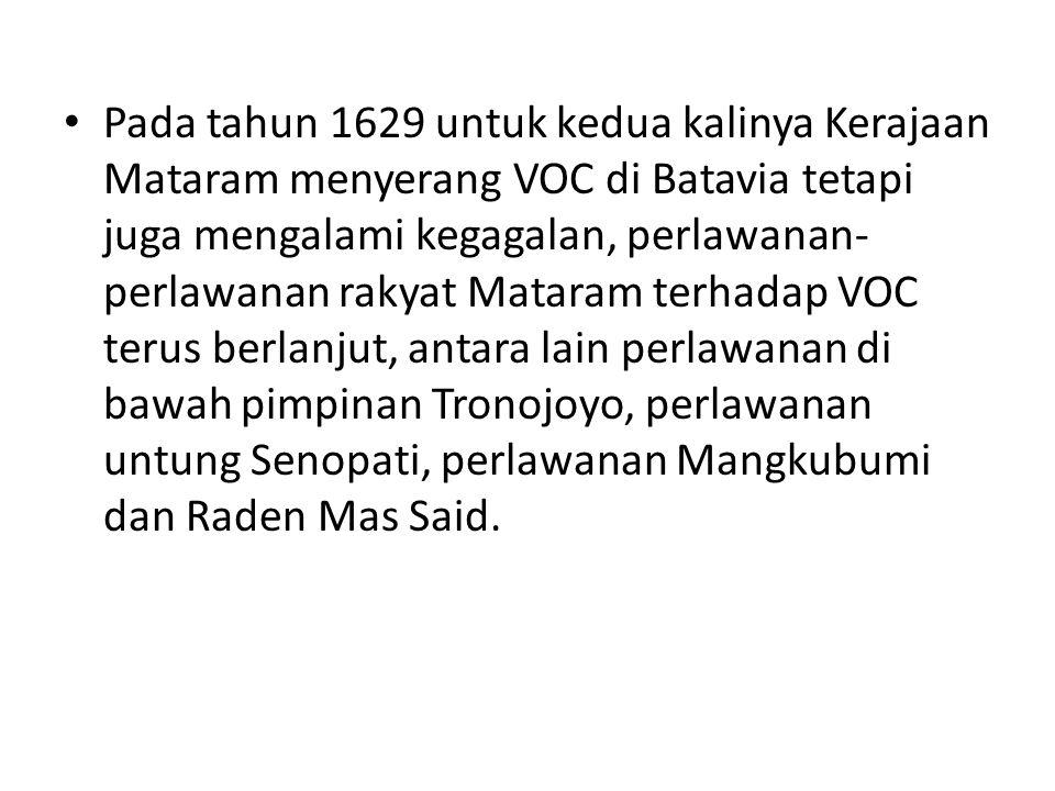 Pada tahun 1629 untuk kedua kalinya Kerajaan Mataram menyerang VOC di Batavia tetapi juga mengalami kegagalan, perlawanan-perlawanan rakyat Mataram terhadap VOC terus berlanjut, antara lain perlawanan di bawah pimpinan Tronojoyo, perlawanan untung Senopati, perlawanan Mangkubumi dan Raden Mas Said.