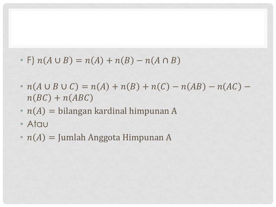 F) 𝑛 𝐴∪𝐵 =𝑛 𝐴 +𝑛 𝐵 −𝑛 𝐴∩𝐵 𝑛 𝐴∪𝐵∪𝐶 =𝑛 𝐴 +𝑛 𝐵 +𝑛 𝐶 −𝑛 𝐴𝐵 −𝑛 𝐴𝐶 −𝑛 𝐵𝐶 +𝑛 𝐴𝐵𝐶. 𝑛 𝐴 =bilangan kardinal himpunan A.