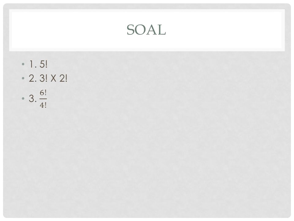 SOAL 1. 5! 2. 3! X 2! 3. 6! 4!
