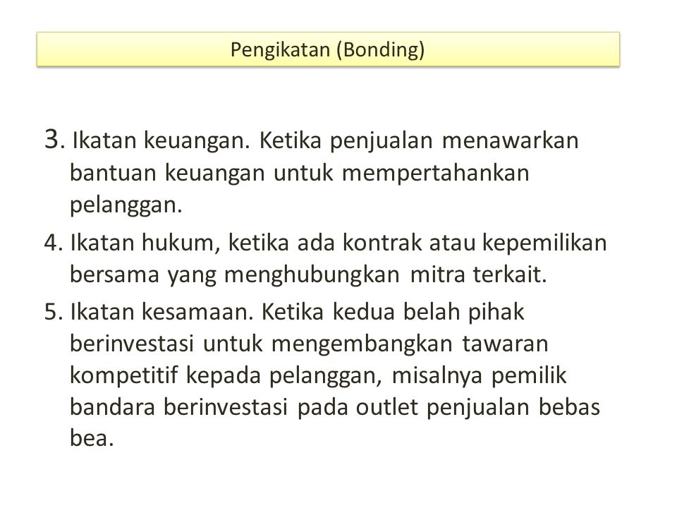 Pengikatan (Bonding) 3. Ikatan keuangan. Ketika penjualan menawarkan bantuan keuangan untuk mempertahankan pelanggan.