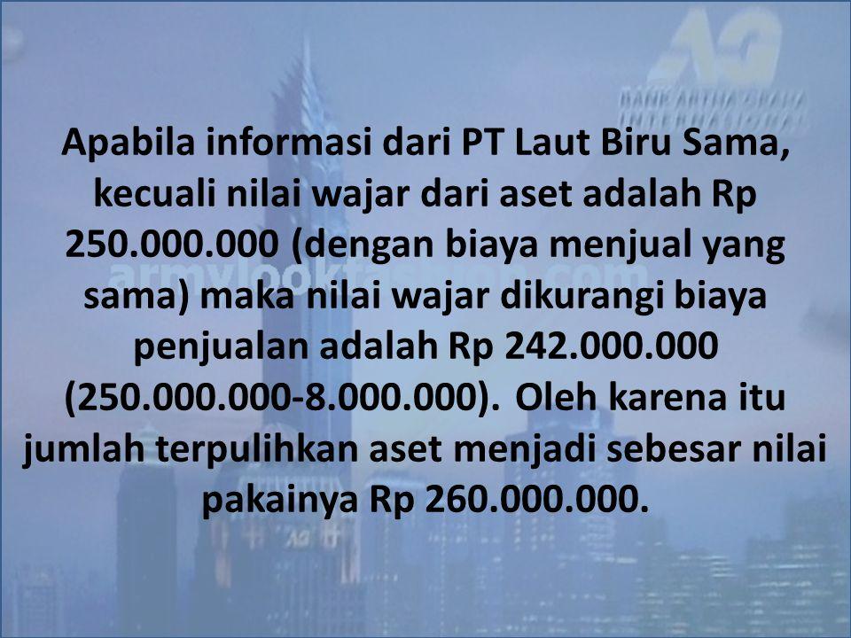 Apabila informasi dari PT Laut Biru Sama, kecuali nilai wajar dari aset adalah Rp 250.000.000 (dengan biaya menjual yang sama) maka nilai wajar dikurangi biaya penjualan adalah Rp 242.000.000 (250.000.000-8.000.000).