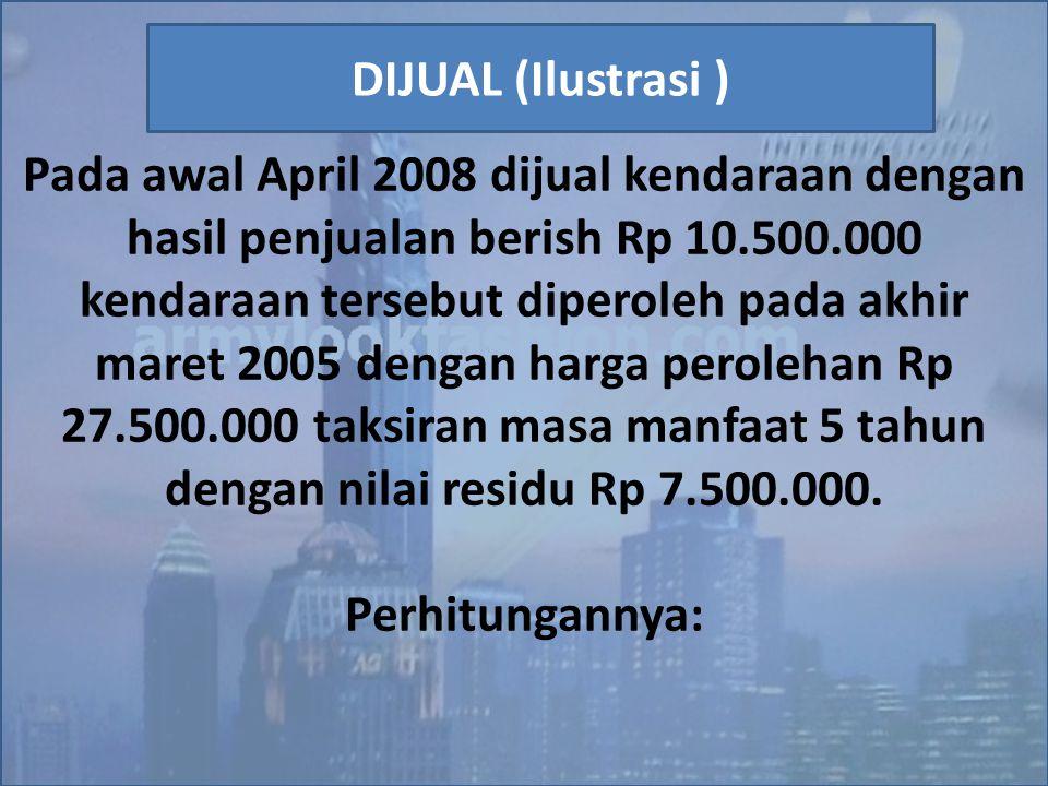 Pada awal April 2008 dijual kendaraan dengan hasil penjualan berish Rp 10.500.000 kendaraan tersebut diperoleh pada akhir maret 2005 dengan harga perolehan Rp 27.500.000 taksiran masa manfaat 5 tahun dengan nilai residu Rp 7.500.000.
