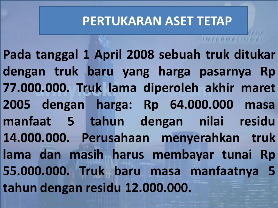 Pada tanggal 1 April 2008 sebuah truk ditukar dengan truk baru yang harga pasarnya Rp 77.000.000. Truk lama diperoleh akhir maret 2005 dengan harga: Rp 64.000.000 masa manfaat 5 tahun dengan nilai residu 14.000.000. Perusahaan menyerahkan truk lama dan masih harus membayar tunai Rp 55.000.000. Truk baru masa manfaatnya 5 tahun dengan residu 12.000.000.