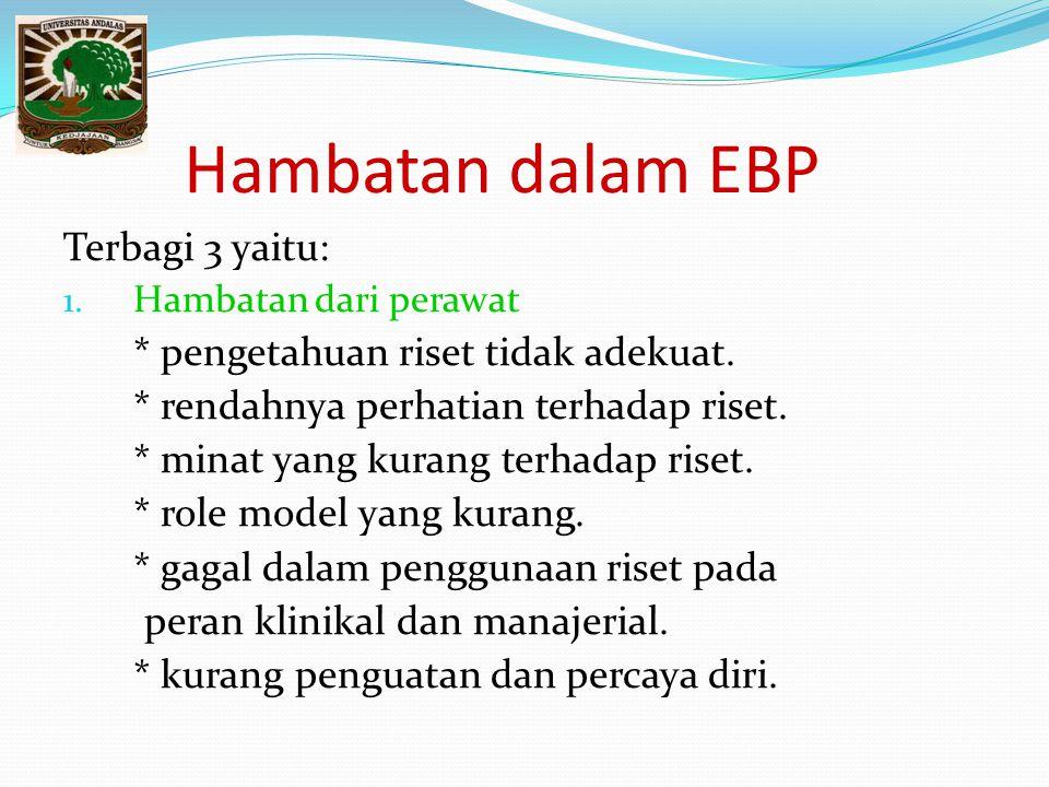 Hambatan dalam EBP Terbagi 3 yaitu: * pengetahuan riset tidak adekuat.