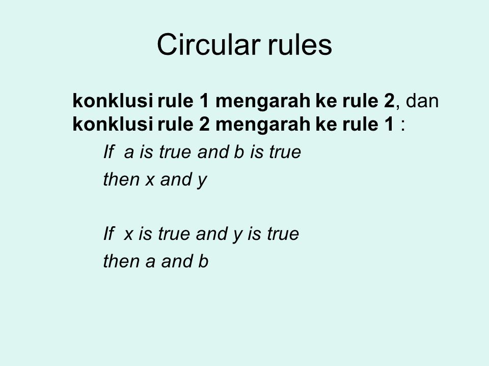 Circular rules konklusi rule 1 mengarah ke rule 2, dan konklusi rule 2 mengarah ke rule 1 : If a is true and b is true.