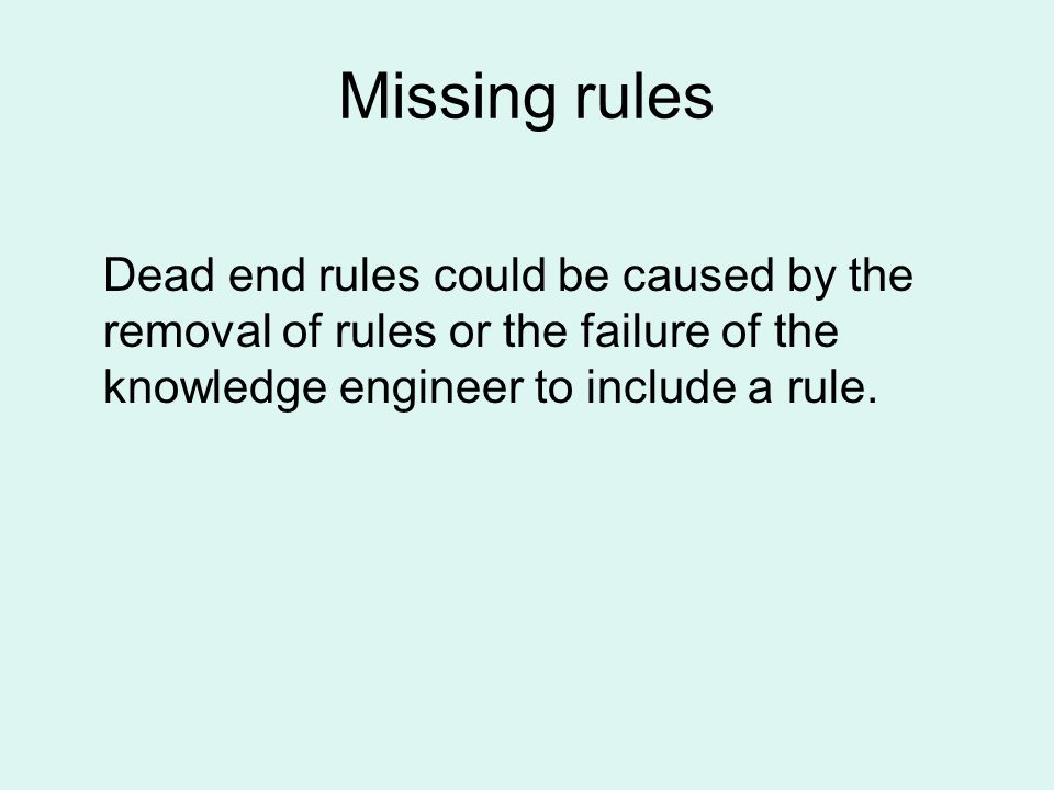 Missing rules Dead end rules could be caused by the removal of rules or the failure of the knowledge engineer to include a rule.