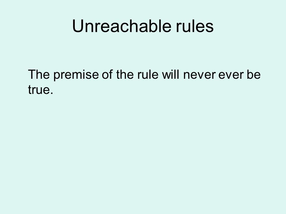 Unreachable rules The premise of the rule will never ever be true.