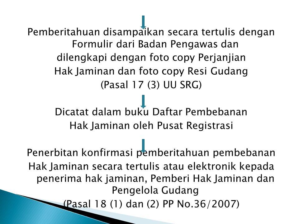 Pemberitahuan disampaikan secara tertulis dengan Formulir dari Badan Pengawas dan dilengkapi dengan foto copy Perjanjian Hak Jaminan dan foto copy Resi Gudang (Pasal 17 (3) UU SRG) Dicatat dalam buku Daftar Pembebanan Hak Jaminan oleh Pusat Registrasi Penerbitan konfirmasi pemberitahuan pembebanan Hak Jaminan secara tertulis atau elektronik kepada penerima hak jaminan, Pemberi Hak Jaminan dan Pengelola Gudang (Pasal 18 (1) dan (2) PP No.36/2007)