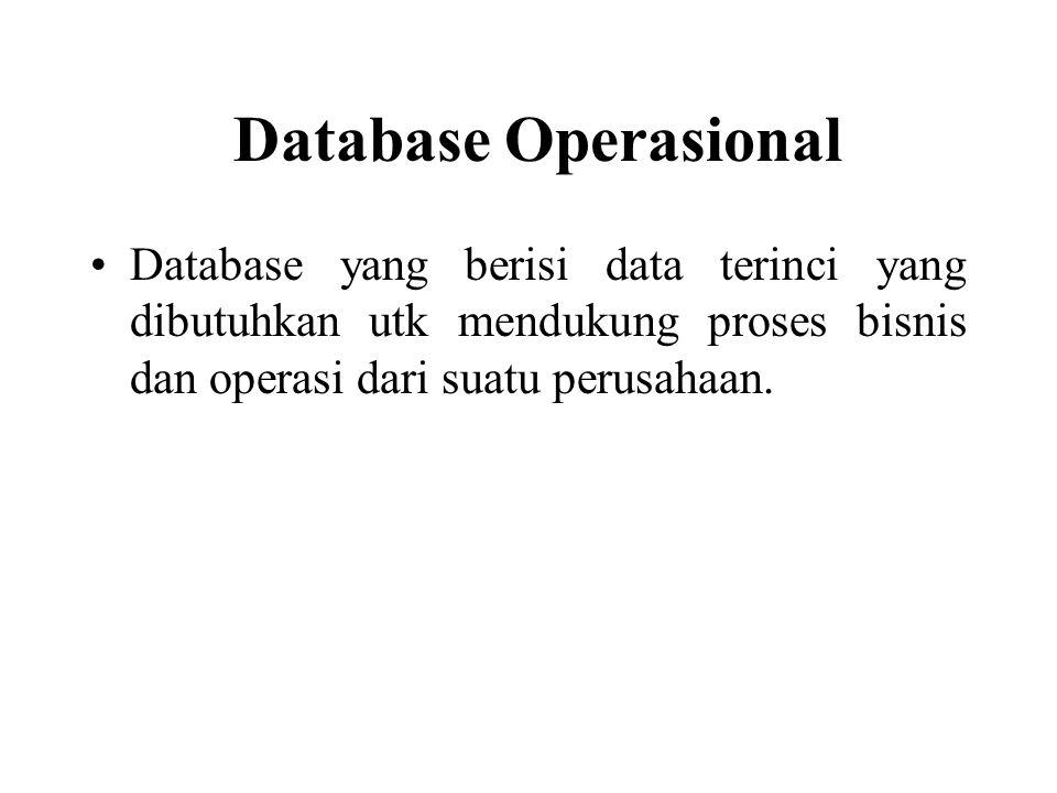 Database Operasional Database yang berisi data terinci yang dibutuhkan utk mendukung proses bisnis dan operasi dari suatu perusahaan.