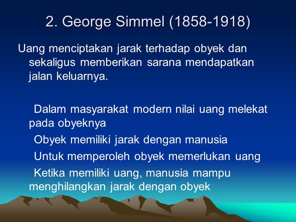 2. George Simmel (1858-1918) Uang menciptakan jarak terhadap obyek dan sekaligus memberikan sarana mendapatkan jalan keluarnya.