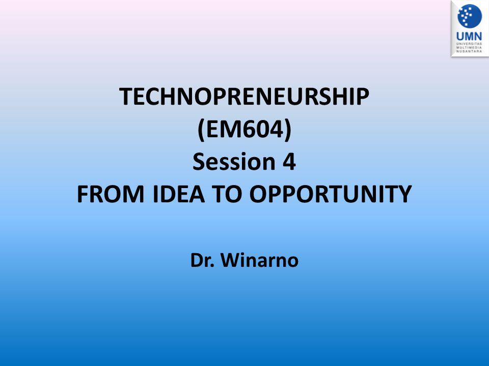 TECHNOPRENEURSHIP (EM604) Session 4 FROM IDEA TO OPPORTUNITY