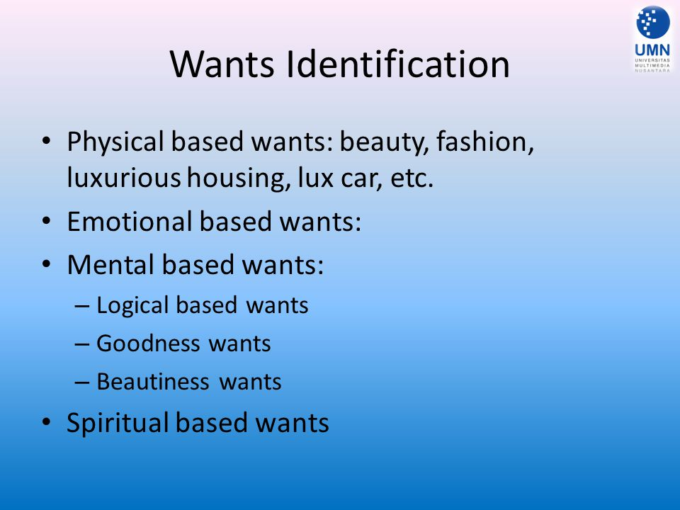 Wants Identification Physical based wants: beauty, fashion, luxurious housing, lux car, etc. Emotional based wants: