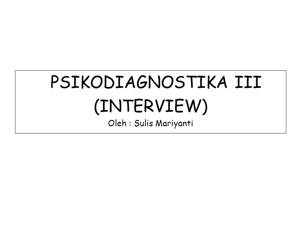PSIKODIAGNOSTIKA III (INTERVIEW) Oleh : Sulis Mariyanti