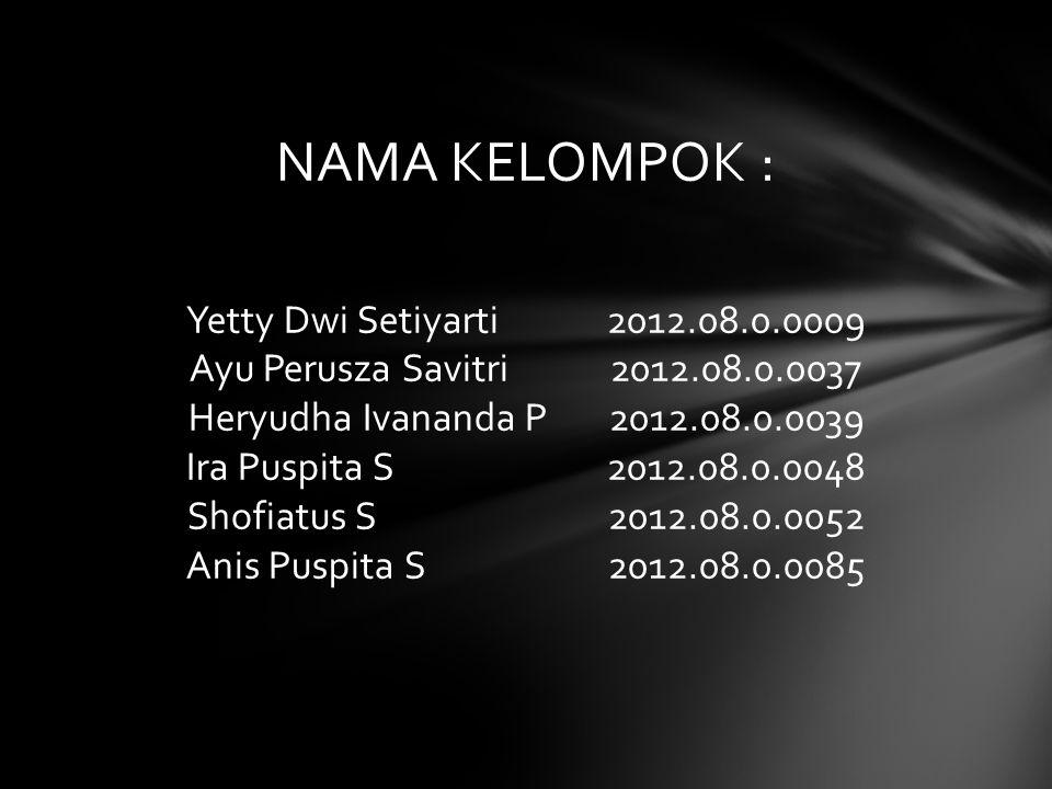 NAMA KELOMPOK : Yetty Dwi Setiyarti 2012.08.0.0009 Ayu Perusza Savitri 2012.08.0.0037 Heryudha Ivananda P 2012.08.0.0039 Ira Puspita S 2012.08.0.0048 Shofiatus S 2012.08.0.0052 Anis Puspita S 2012.08.0.0085