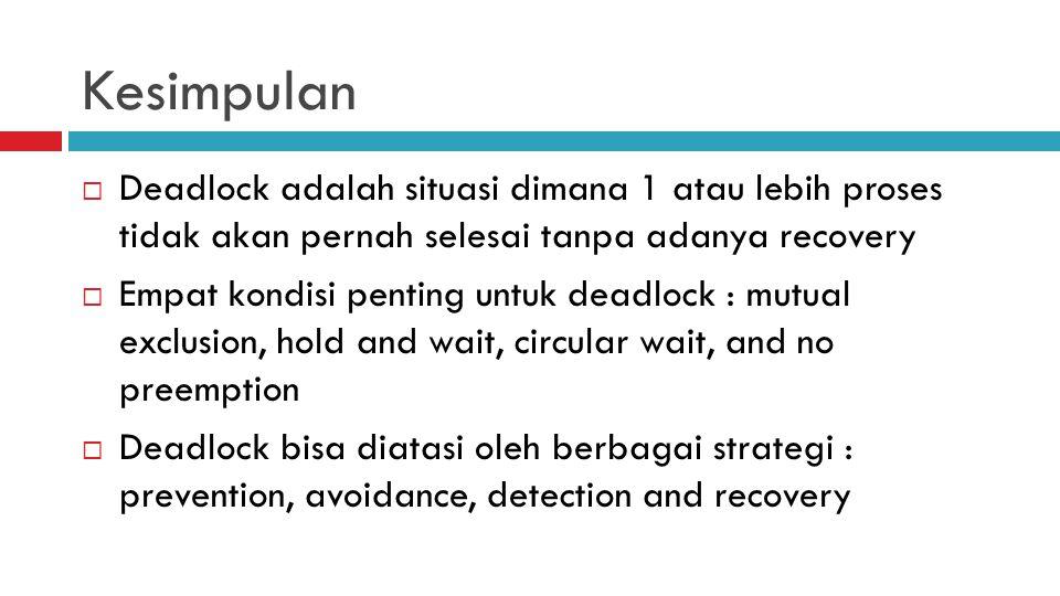 Kesimpulan Deadlock adalah situasi dimana 1 atau lebih proses tidak akan pernah selesai tanpa adanya recovery.