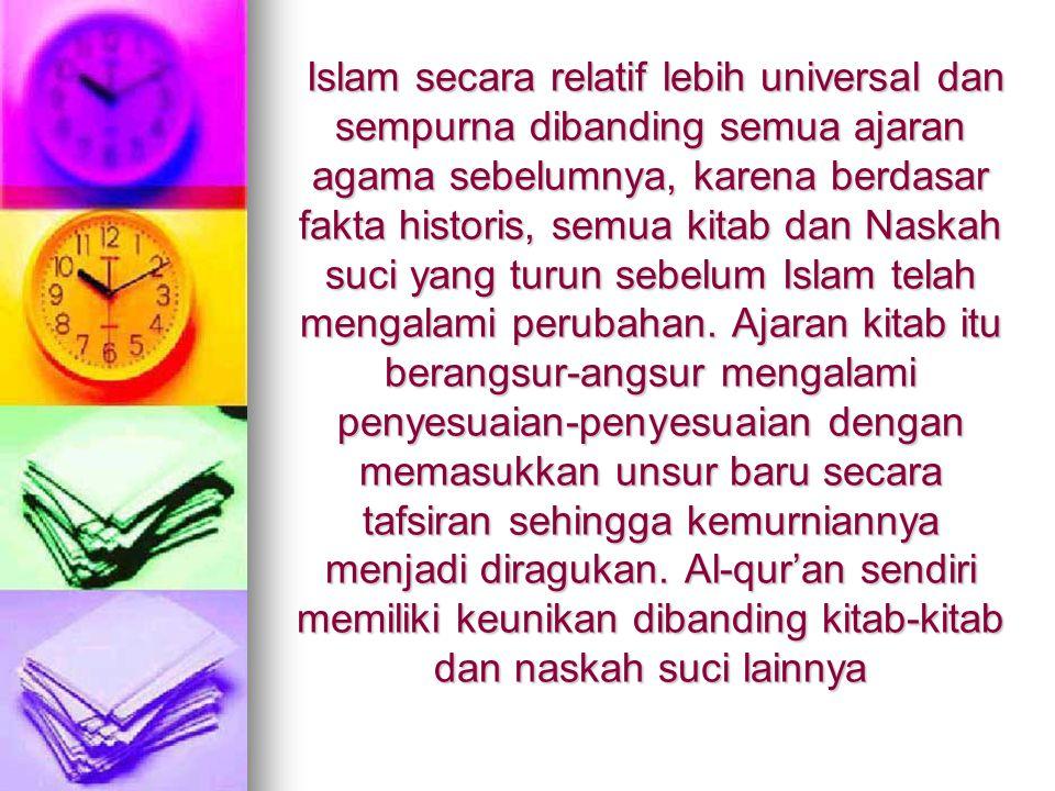 Islam secara relatif lebih universal dan sempurna dibanding semua ajaran agama sebelumnya, karena berdasar fakta historis, semua kitab dan Naskah suci yang turun sebelum Islam telah mengalami perubahan.