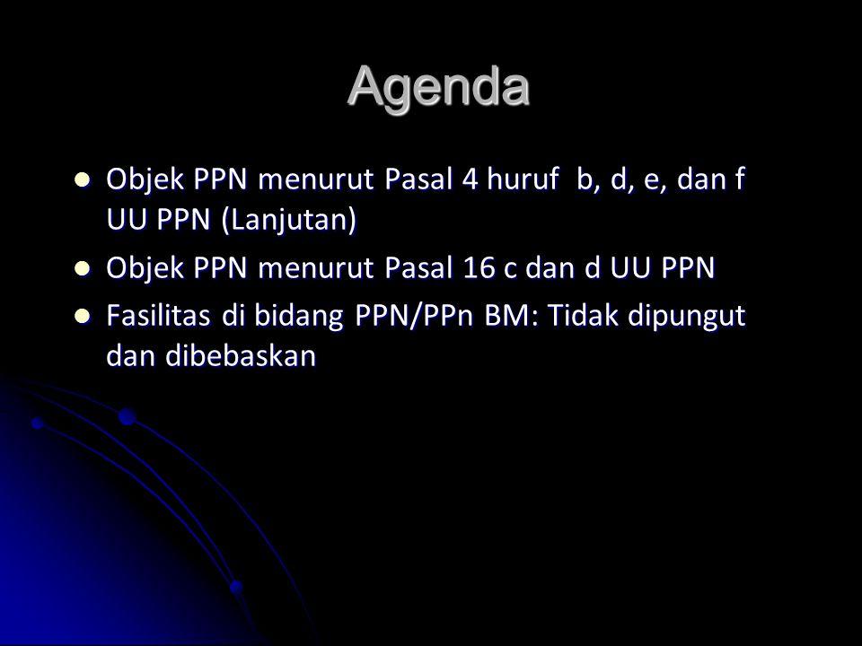 Agenda Objek PPN menurut Pasal 4 huruf b, d, e, dan f UU PPN (Lanjutan) Objek PPN menurut Pasal 16 c dan d UU PPN.