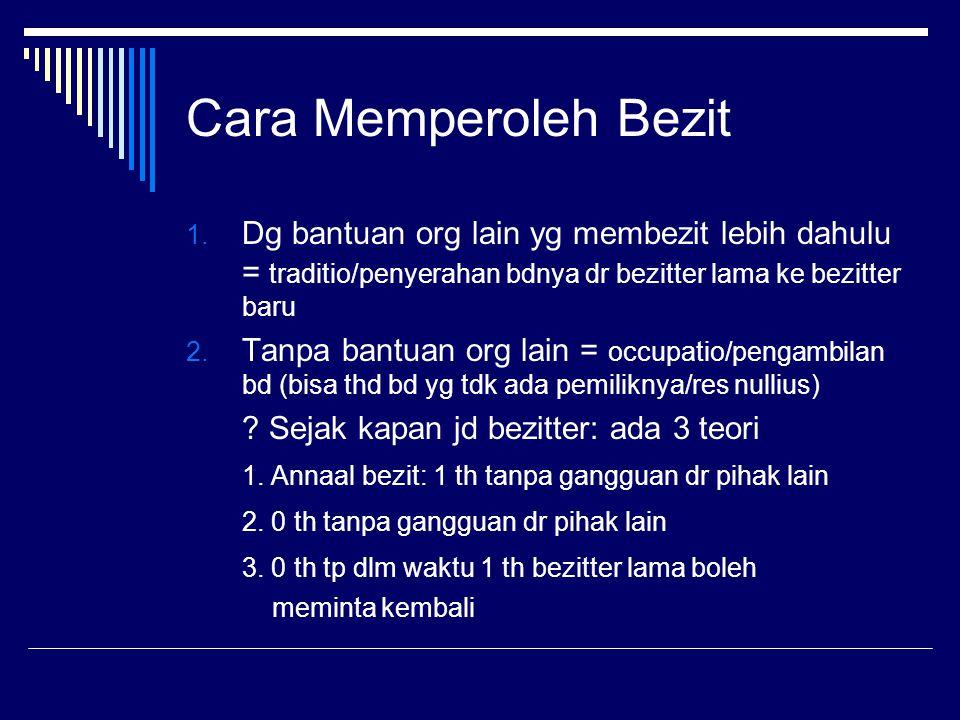 Cara Memperoleh Bezit Dg bantuan org lain yg membezit lebih dahulu = traditio/penyerahan bdnya dr bezitter lama ke bezitter baru.
