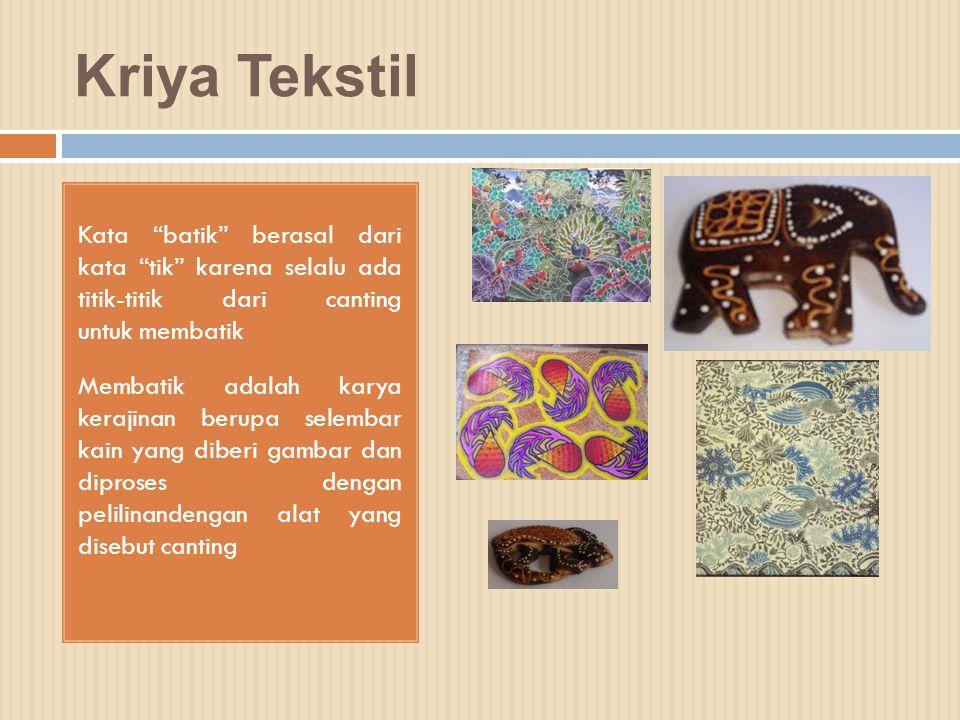 Kriya Tekstil Kata batik berasal dari kata tik karena selalu ada titik-titik dari canting untuk membatik.