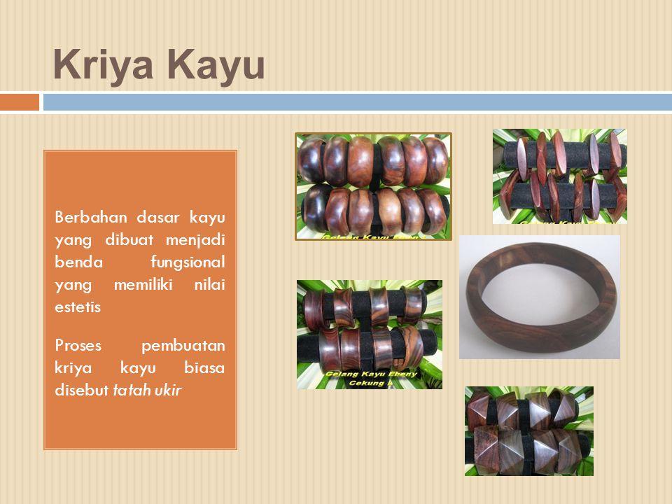 Kriya Kayu Berbahan dasar kayu yang dibuat menjadi benda fungsional yang memiliki nilai estetis.