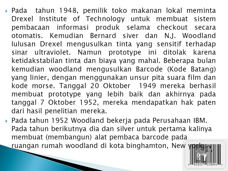 Pada tahun 1948, pemilik toko makanan lokal meminta Drexel Institute of Technology untuk membuat sistem pembacaan informasi produk selama checkout secara otomatis. Kemudian Bernard siver dan N.J. Woodland lulusan Drexel mengusulkan tinta yang sensitif terhadap sinar ultraviolet. Namun prototype ini ditolak karena ketidakstabilan tinta dan biaya yang mahal. Beberapa bulan kemudian woodland mengusulkan Barcode (Kode Batang) yang linier, dengan menggunakan unsur pita suara film dan kode morse. Tanggal 20 Oktober 1949 mereka berhasil membuat prototype yang lebih baik dan akhirnya pada tanggal 7 Oktober 1952, mereka mendapatkan hak paten dari hasil penelitian mereka.
