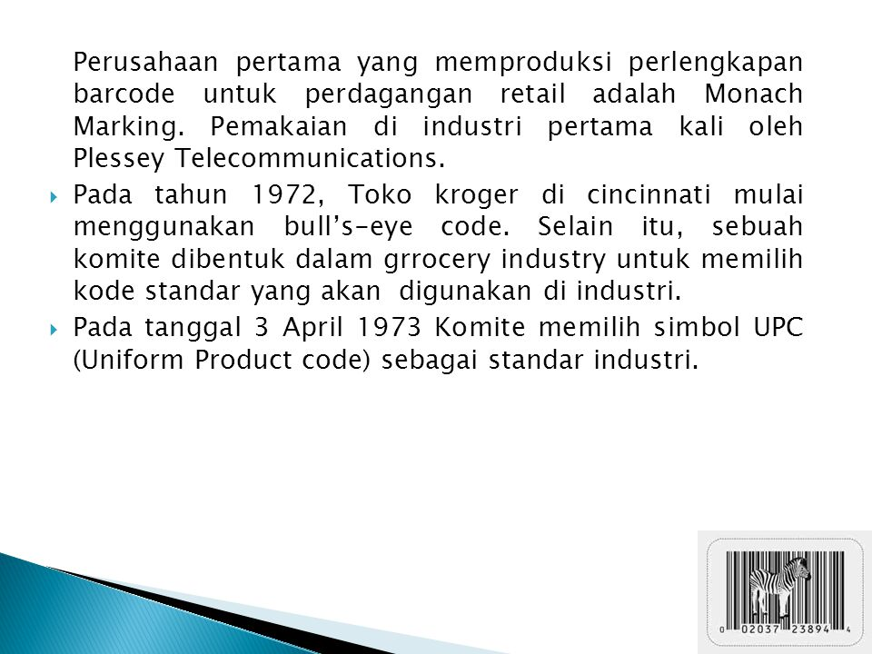 Perusahaan pertama yang memproduksi perlengkapan barcode untuk perdagangan retail adalah Monach Marking. Pemakaian di industri pertama kali oleh Plessey Telecommunications.