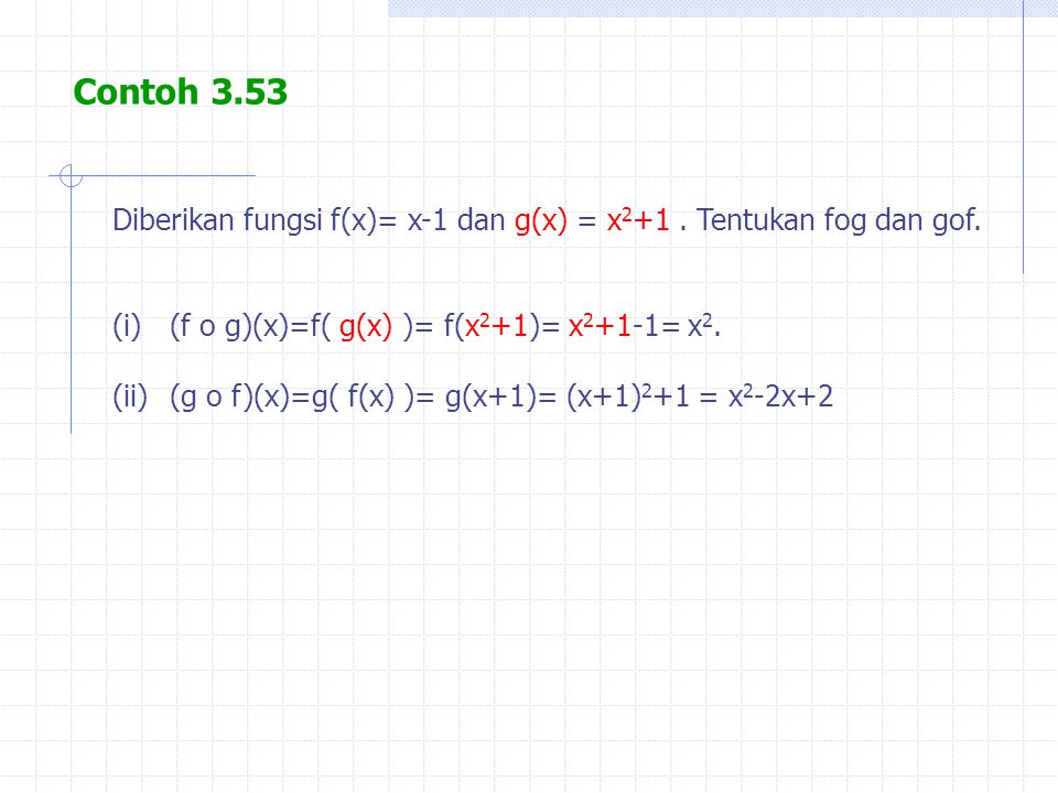 Contoh 3.53 Diberikan fungsi f(x)= x-1 dan g(x) = x2+1 . Tentukan fog dan gof. (f o g)(x)=f( g(x) )= f(x2+1)= x2+1-1= x2.