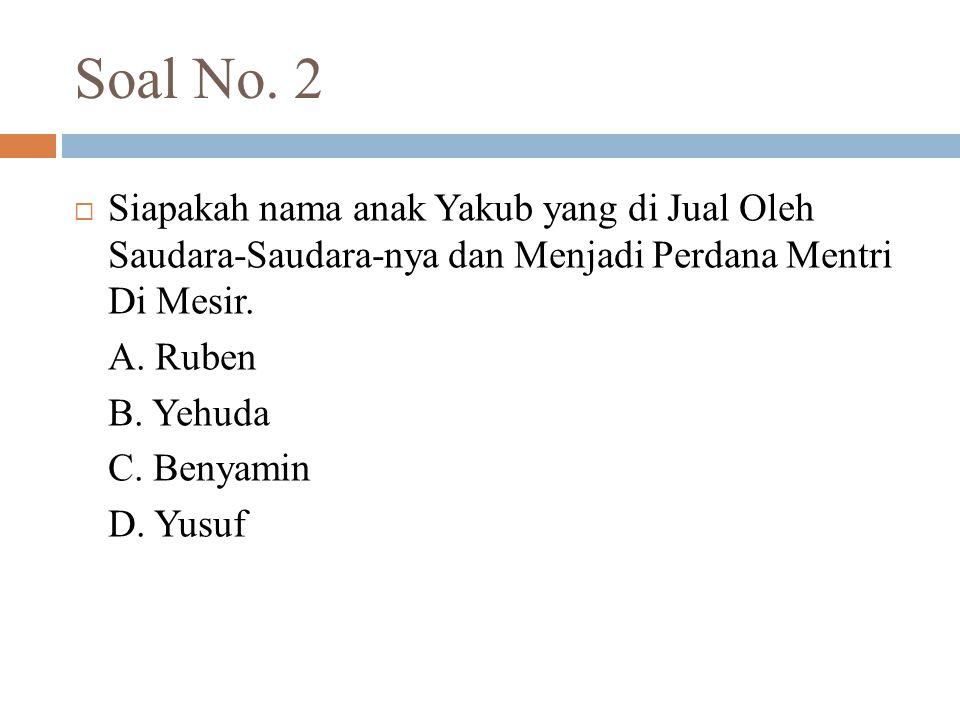 Soal No. 2 Siapakah nama anak Yakub yang di Jual Oleh Saudara-Saudara-nya dan Menjadi Perdana Mentri Di Mesir.