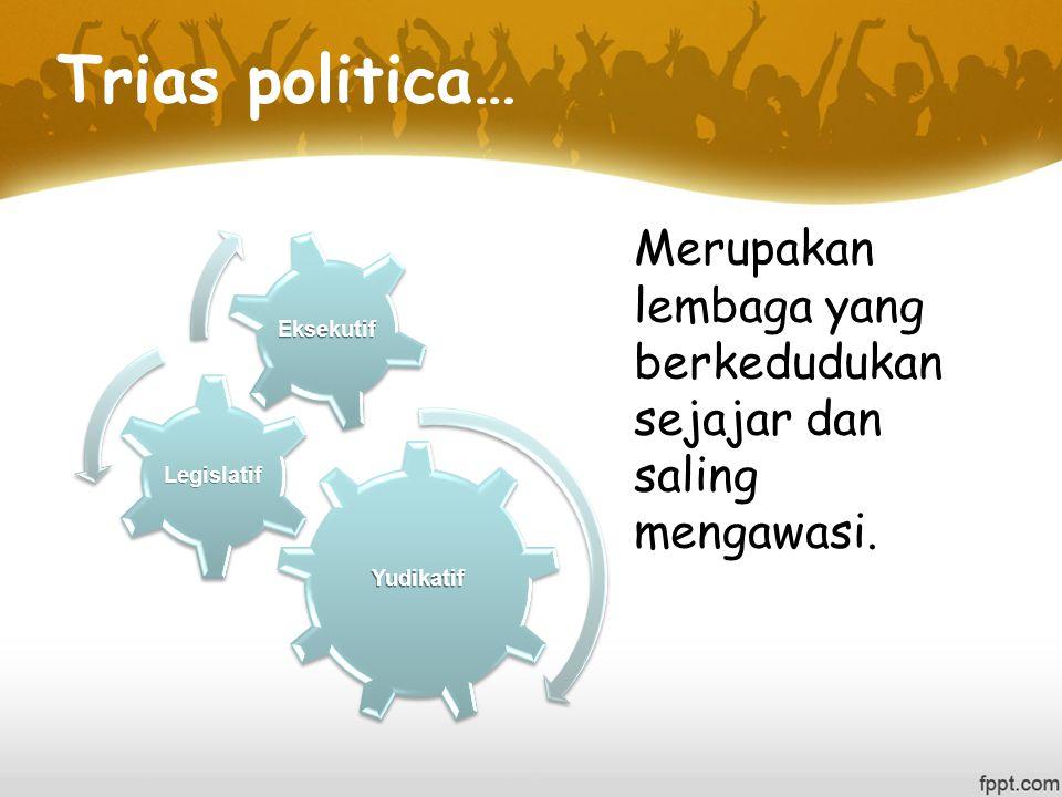 Trias politica… Yudikatif. Legislatif. Eksekutif.