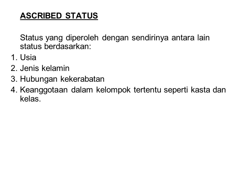 ASCRIBED STATUS Status yang diperoleh dengan sendirinya antara lain status berdasarkan: 1. Usia. 2. Jenis kelamin.