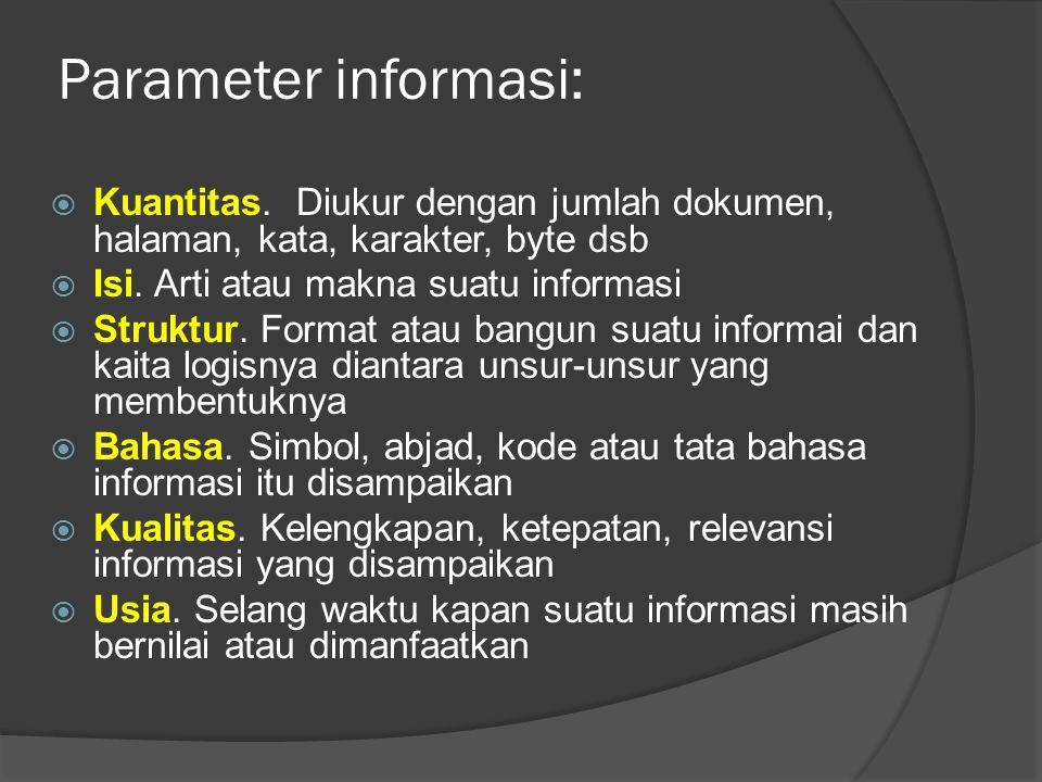 Parameter informasi: Kuantitas. Diukur dengan jumlah dokumen, halaman, kata, karakter, byte dsb. Isi. Arti atau makna suatu informasi.