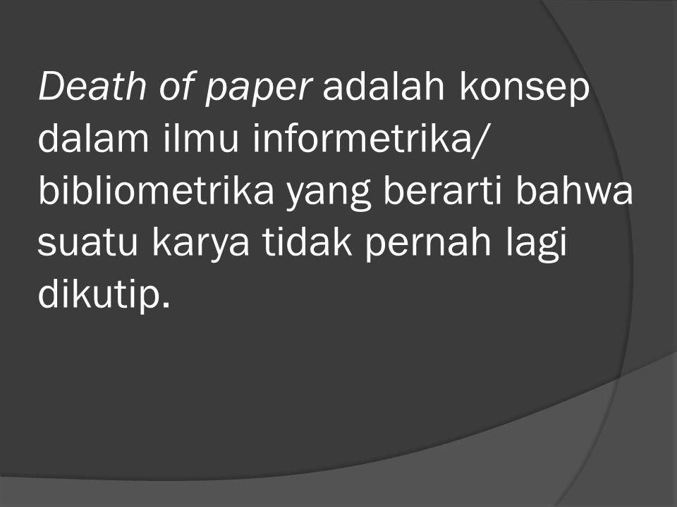 Death of paper adalah konsep dalam ilmu informetrika/ bibliometrika yang berarti bahwa suatu karya tidak pernah lagi dikutip.