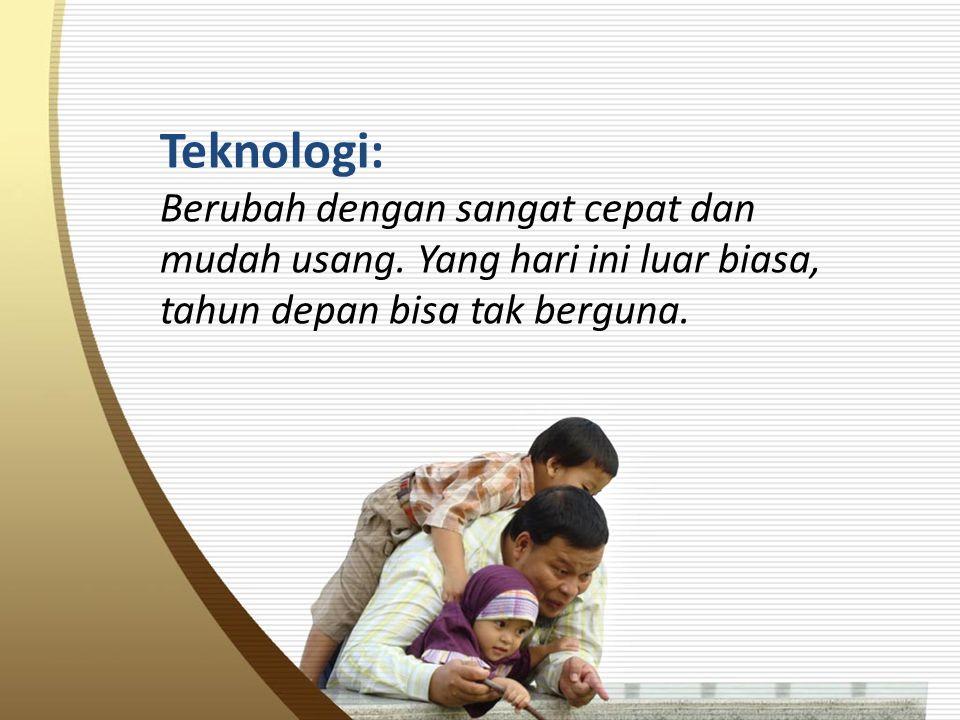 Teknologi: Berubah dengan sangat cepat dan mudah usang.