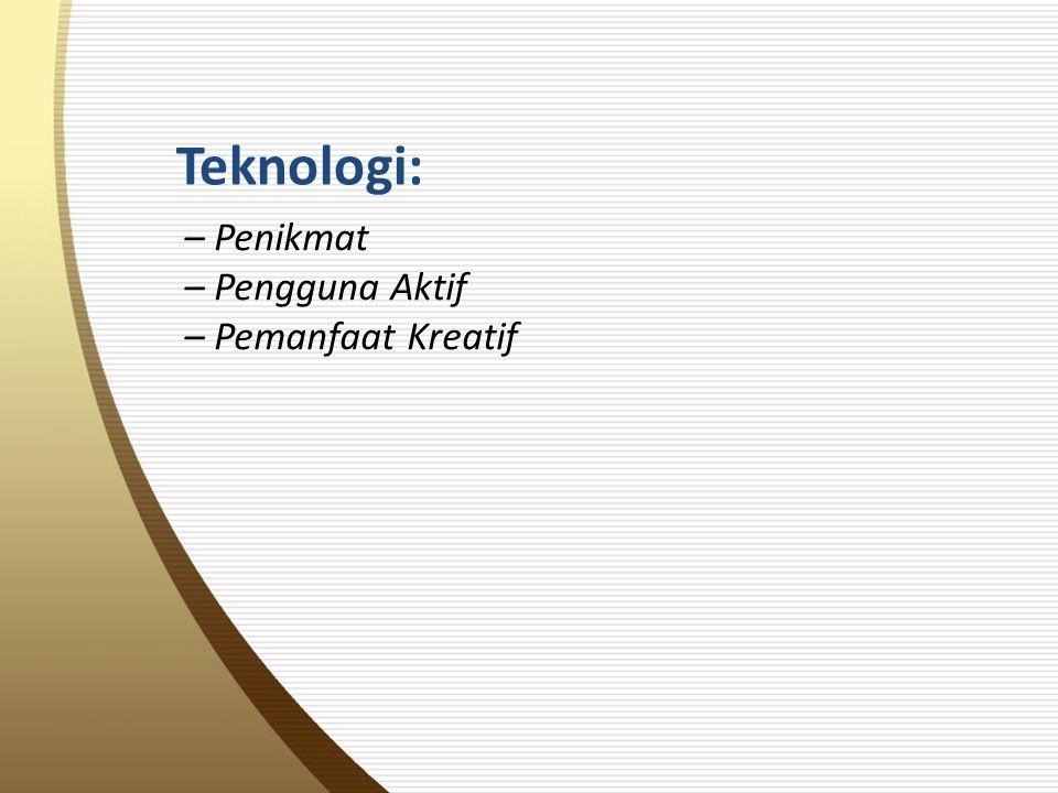 Teknologi: – Penikmat – Pengguna Aktif – Pemanfaat Kreatif