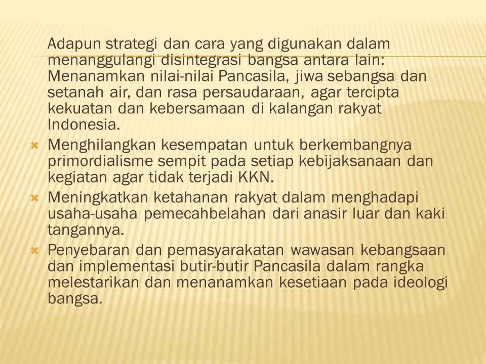 Adapun strategi dan cara yang digunakan dalam menanggulangi disintegrasi bangsa antara lain: Menanamkan nilai-nilai Pancasila, jiwa sebangsa dan setanah air, dan rasa persaudaraan, agar tercipta kekuatan dan kebersamaan di kalangan rakyat Indonesia.