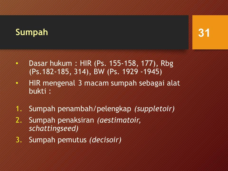 Sumpah Dasar hukum : HIR (Ps. 155-158, 177), Rbg (Ps.182-185, 314), BW (Ps. 1929 -1945) HIR mengenal 3 macam sumpah sebagai alat bukti :