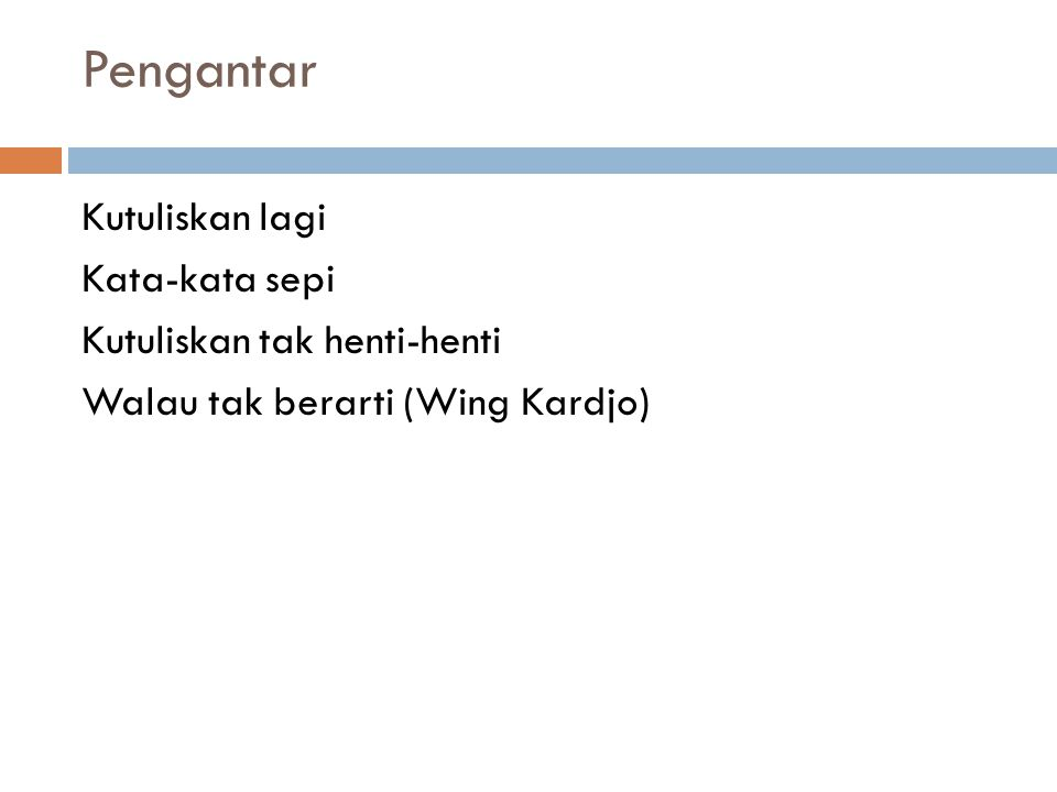 Pengantar Kutuliskan lagi Kata-kata sepi Kutuliskan tak henti-henti Walau tak berarti (Wing Kardjo)