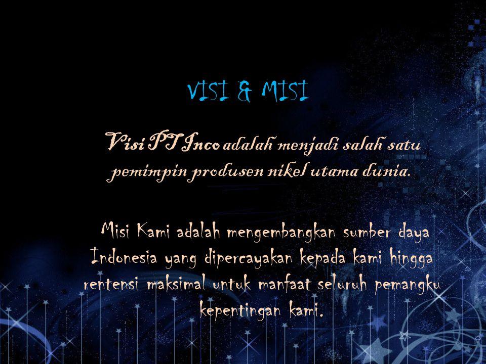 VISI & MISI Visi PT Inco adalah menjadi salah satu pemimpin produsen nikel utama dunia.