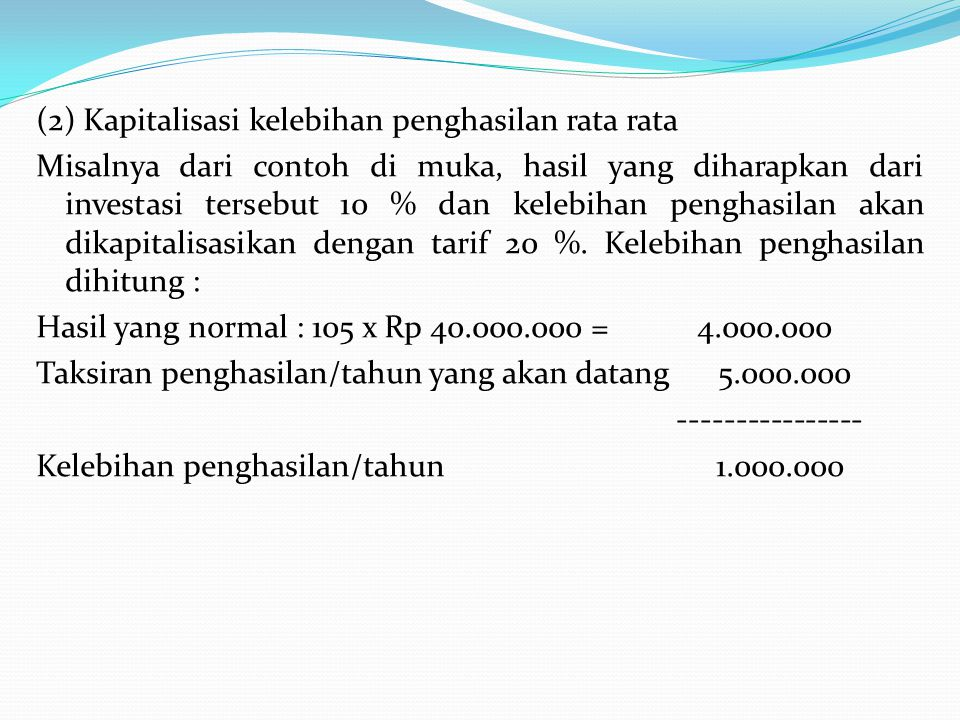 (2) Kapitalisasi kelebihan penghasilan rata rata Misalnya dari contoh di muka, hasil yang diharapkan dari investasi tersebut 10 % dan kelebihan penghasilan akan dikapitalisasikan dengan tarif 20 %.
