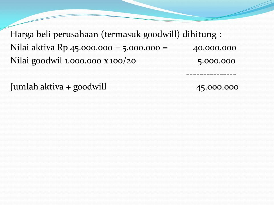 Harga beli perusahaan (termasuk goodwill) dihitung : Nilai aktiva Rp 45.000.000 – 5.000.000 = 40.000.000 Nilai goodwil 1.000.000 x 100/20 5.000.000 --------------- Jumlah aktiva + goodwill 45.000.000