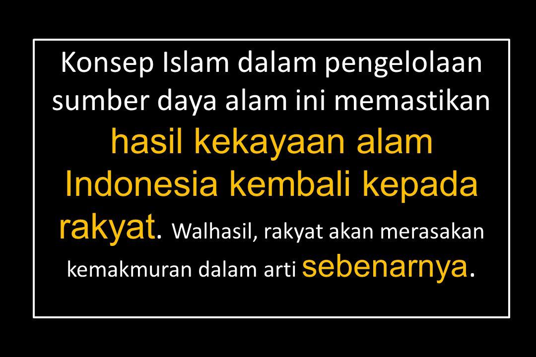 Konsep Islam dalam pengelolaan sumber daya alam ini memastikan hasil kekayaan alam Indonesia kembali kepada rakyat.