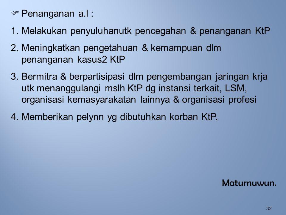 Penanganan a.l : Melakukan penyuluhanutk pencegahan & penanganan KtP. Meningkatkan pengetahuan & kemampuan dlm penanganan kasus2 KtP.