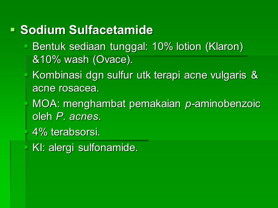 Sodium Sulfacetamide Bentuk sediaan tunggal: 10% lotion (Klaron) &10% wash (Ovace). Kombinasi dgn sulfur utk terapi acne vulgaris & acne rosacea.