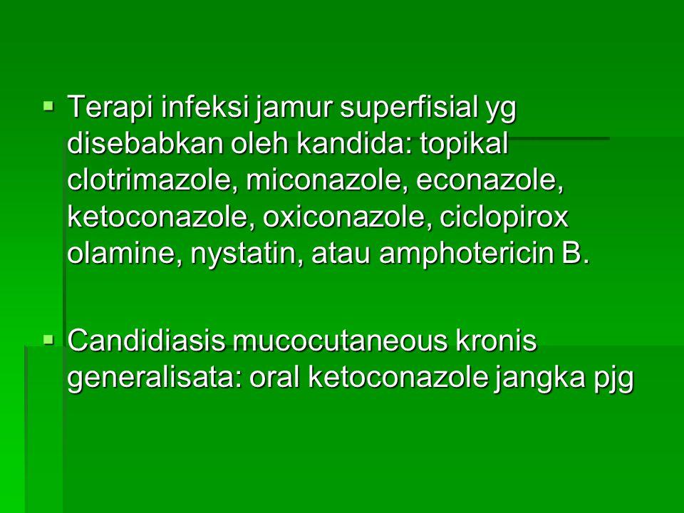 Terapi infeksi jamur superfisial yg disebabkan oleh kandida: topikal clotrimazole, miconazole, econazole, ketoconazole, oxiconazole, ciclopirox olamine, nystatin, atau amphotericin B.