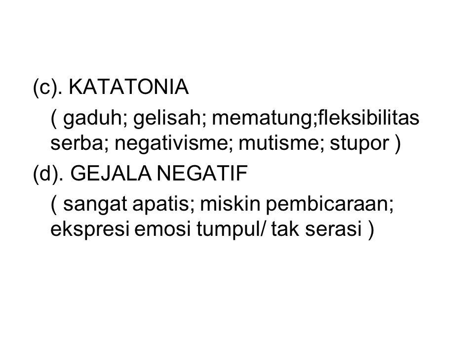 (c). KATATONIA ( gaduh; gelisah; mematung;fleksibilitas serba; negativisme; mutisme; stupor ) (d). GEJALA NEGATIF.