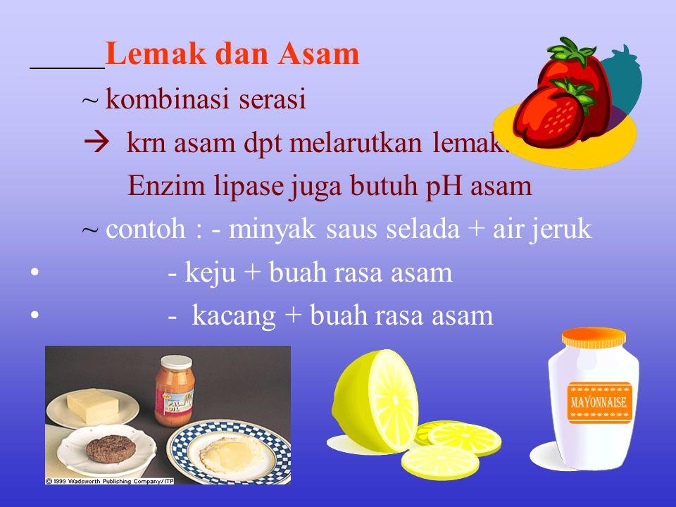 Lemak dan Asam ~ kombinasi serasi.  krn asam dpt melarutkan lemak. Enzim lipase juga butuh pH asam.